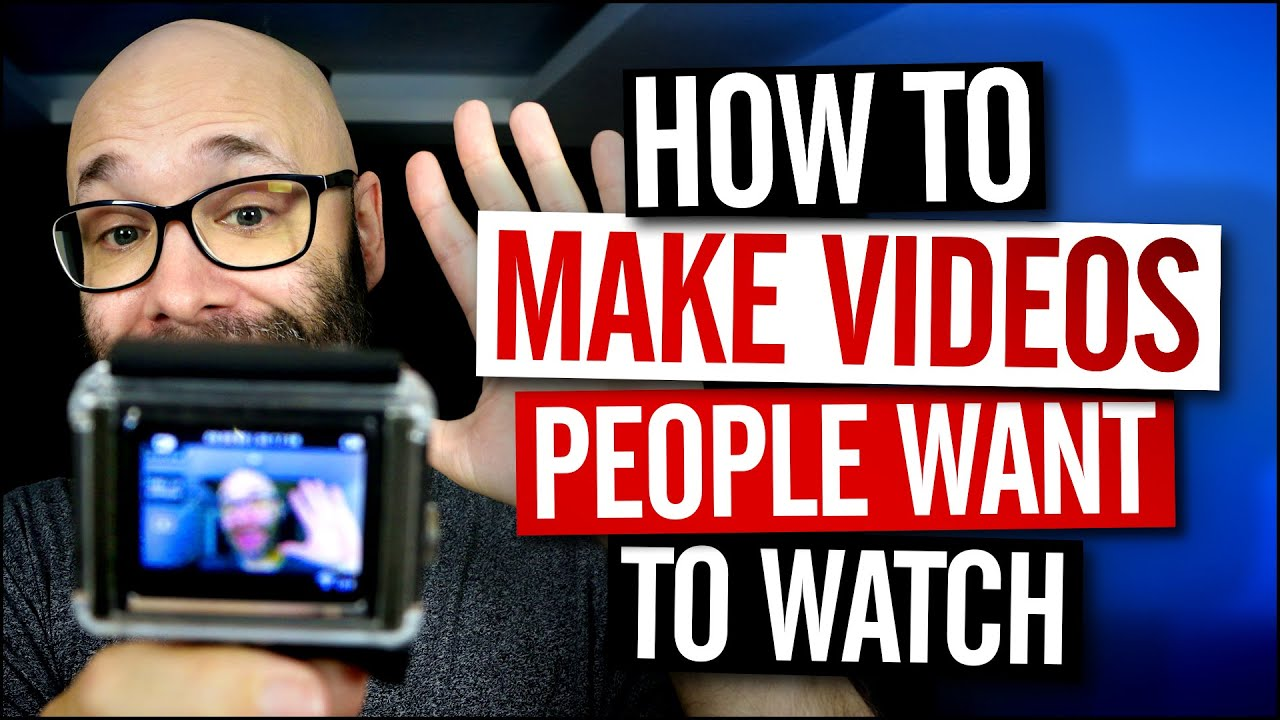 How To Make Videos People Want To Watch