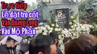 ???? Nhật Cường xem trực tiếp Lễ đặt tro cốt Vân Quang Long vào mộ phần ở vườn nhà