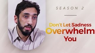 don t let sadness overwhelm you amazed by the quran w nouman ali khan