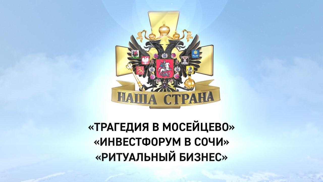Наша страна: Трагедия в Мосейцево, Инвестфорум в Сочи, Ритуальный бизнес