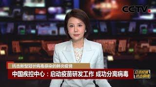 [中国新闻] 抗击新型冠状病毒感染的肺炎疫情 中国疾控中心:启动疫苗研发工作 成功分离病毒 | CCTV中文国际