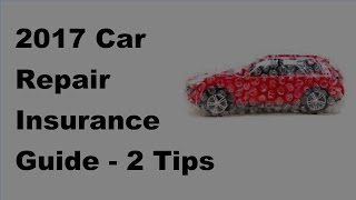 2017 Car Repair Insurance Guide  - 2 Tips On Car Repair Insurance