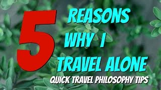5 Reasons Why I Travel Alone   Quick Travel Philosophy Tips