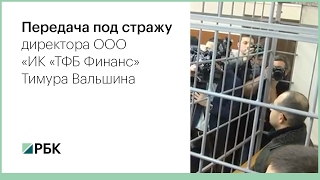 Передача под стражу директора ООО «ИК «ТФБ Финанс» Тимура Вальшина