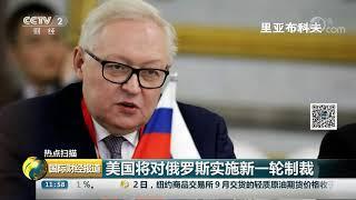 [国际财经报道]热点扫描 美国将对俄罗斯实施新一轮制裁| CCTV财经