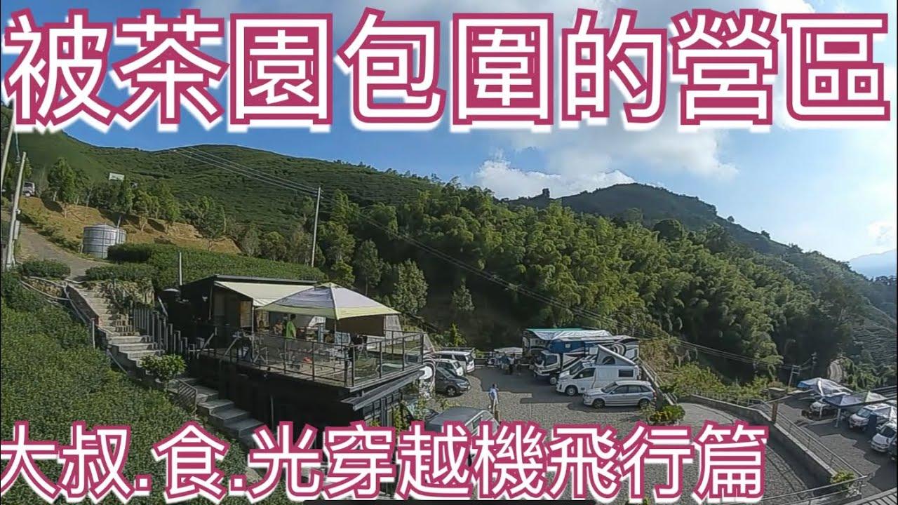 跟著大叔食光假日露營車泊去~被茶園包圍的營區(假日特集-穿越機飛行篇,小心頭暈哦)