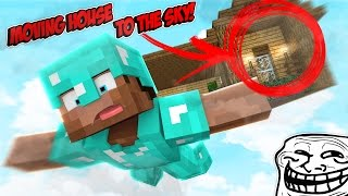 Minecraft Trolling - MOVING HOUSE TO THE SKY! (Minecraft Pranks Ep 144)