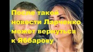 После такой новости Ларченко может вернуться к Яббарову. ДОМ-2 новости