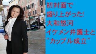 """初対面で盛り上がった!大和悠河 イケメン弁護士と""""カップル成立""""につい..."""