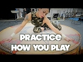 PRACTICE HOW YOU PLAY