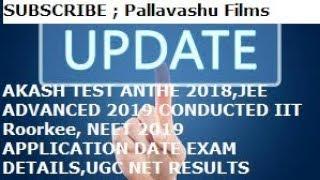 AKASH TEST ANTHE 2018,JEE ADVANCED 2019, NEET 2019 APPLICATION DATE EXAM DETAILS,UGC NET RESULTS
