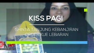 Shinta Tanjung Kebanjiran Order Kue Lebaran  - Kiss Pagi