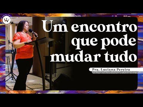 Um encontro que pode mudar tudo | Pra. Luciana Pereira
