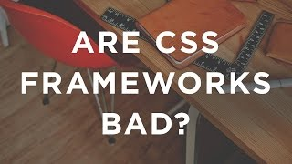 Are CSS Frameworks Bad?
