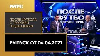 После футбола с Георгием Черданцевым Выпуск от 04 04 2021