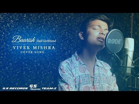 Baarish || Half Girlfriend || Cover Song || Vivek Mishra || G.S Unplugged 2017