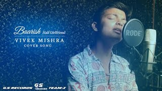 Baarish || Half Girlfriend || Cover Song || Vivek Mishra || G.S Unplugged 2017
