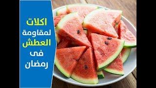 أطعمة لمقاومة الحر والعطش أثناء صيام رمضان   افضل الاطعمة لمقاومة العطش فى رمضان