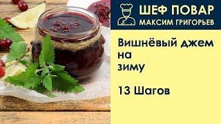 Вишнёвый джем на зиму . Рецепт от шеф повара Максима Григорьева