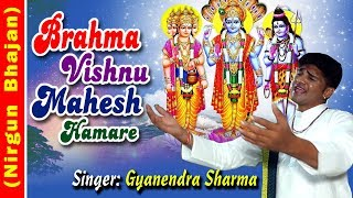 ब्रह्मा विष्णु महेश हमारे !! Brahma Vishnu Mahesh Humare !! 2017 Nirgun Bhajan By Gyanendra Sharma