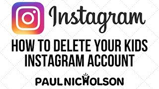 How To Permanently Delete Your Kids Instagram Account - Not Just Temporarily Disable Them