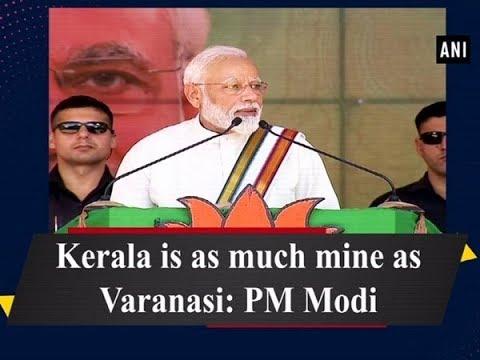 Kerala is as much mine as Varanasi: PM Modi