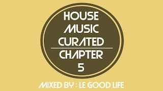[Live Recording] House Music Curated - Chapter 5, Mixed By Le Good Life (August 2017)