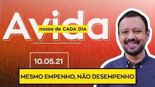 MESMO EMPENHO, NÃO DESEMPENHO / A Vida Nossa de Cada Dia - 10/05/21