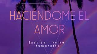 HACIÉNDOME EL AMOR (Valka Version) ft fumaratto, exotic