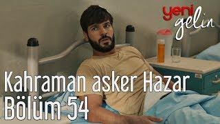 Yeni Gelin 54. Bölüm - Kahraman Asker Hazar