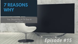 7 Reasons Why you Should Buy a TV Over a Projector: Episode 15