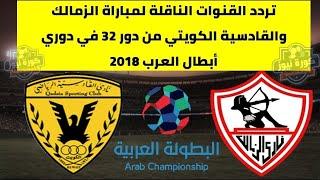 تردد القنوات الناقلة لمباراة الزمالك والقادسية الكويتي من دور 32 في دوري أبطال العرب 2018