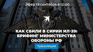 Как сбили в Сирии Ил-20: брифинг Министерства обороны РФ