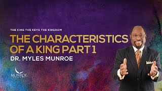 The Characteristics Of A King Part 1 | Dr. Myles Munroe