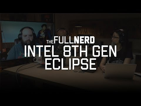 Intel's 8th gen eclipse | The Full Nerd Ep. 29 (3 of 3)
