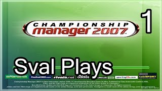 Sval Plays... Championship Manager 2007! Let The Games Begin!