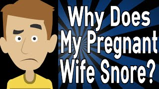 Why Does My Pregnant Wife Snore?