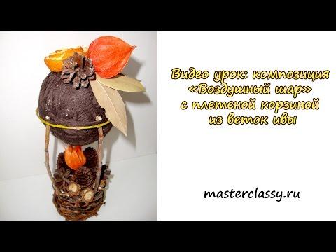 Видео урок: композиция «Воздушный шар» с плетеной корзиной из веток ивы