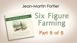 Jean-Martin Fortier, The Market Gardener: Six Figure Farming (Part 5 of 5)