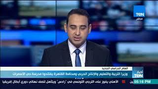 أخبارTeN - وزير التربية والتعليم والانتاج الحربي ومحافظ القاهرة يفتتحوا مدرسة حي الاسمرات