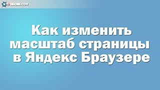 Как увеличить/уменьшить масштаб страницы в Яндекс Браузере.