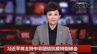 [中国新闻] 习近平将主持中非团结抗疫特别峰会 | CCTV中文国际
