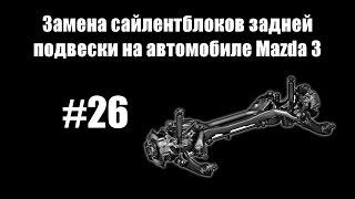 #26 - Замена сайлентблоков задней подвески на автомобиле Mazda 3