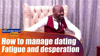 How To Manage Dating Fatigue And Desperation - The Benjamin Zulu Show