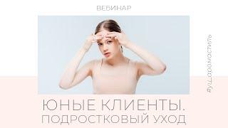 Бесплатный вебинар для косметологов ЮНЫЕ КЛИЕНТЫ УХОД ЗА КОЖЕЙ ПОДРОСТКОВ