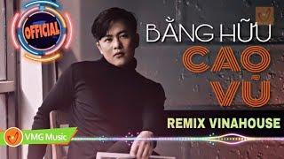 Nhạc Trẻ Remix Vinahouse Hay Nhất 2019 - BẰNG HỮU (Remix Vinahouse) - CAO VŨ | OFFICIAL LYRICS