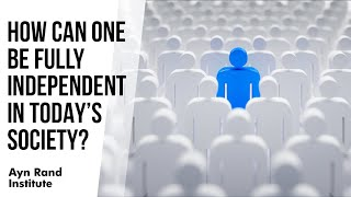 How Can One Be Fully Independent in Today's Society? by Harry Binswanger