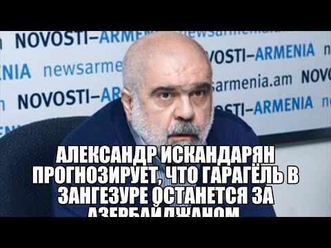 Александр Искандарян прогнозирует, что Гарагёль в Зангезуре останется за Азербайджаном .