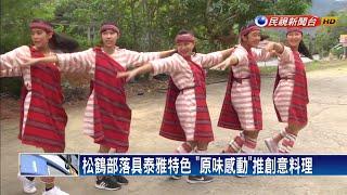 泰雅料理桌邊舞 松鶴部落發表「原味感動」-民視新聞
