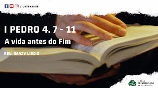 I Pe 4. 7 - 11 | A vida antes do Fim | Rev. Geazy Liscio